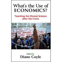 What's the Use of Economics?: Teaching the Dismal Science After the Crisis by Diane Coyle, 9781907994043