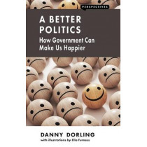 A Better Politics: How Government Can Make Us Happier by Danny Dorling, 9781907994531