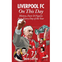 Liverpool FC On This Day: History, Facts & Figures from Every Day of the Year by David Clayton, 9781908051059