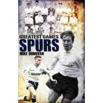 Spurs' Greatest Games: Tottenham Hotspur's Fifty Finest Matches by Mike Donovan, 9781908051776
