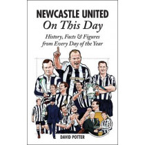 Newcastle United on This Day: History, Facts & Figures from Every Day of the Year by David Potter, 9781908051905