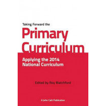 Taking Forward the Primary Curriculum: Preparing for the 2014 National Curriculum by Roy Blatchford, 9781908095954