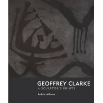 Geoffrey Clarke: Printmaker: A Sculptor's Prints by Judith LeGrove, 9781908326164