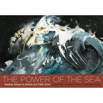 The Power of the Sea: Making Waves in British Art  1790 - 2014 by Payne Christiana, 9781908326577