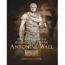 The Antiquarian Rediscovery of the Antonine Wall by Lawrence Keppie, 9781908332004