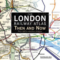 The London Railway Atlas: Then and Now by Paul Smith, 9781908347435