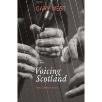 Voicing Scotland: Folk, Culture, Nation by Gary West, 9781908373281