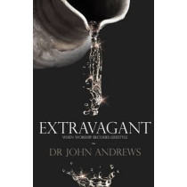 Extravagant: When Worship Becomes Lifestyle by John Andrews, 9781908393654