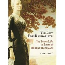 The Lost Pre-Raphaelite: The Secret Life & Loves of Robert Bateman by Nigel Daly, 9781908524386