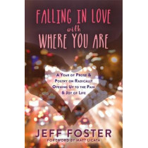 Falling in Love with Where You Are: A Year of Prose and Poetry on Radically Opening Up To the Pain and Joy of Life by Jeff Foster, 9781908664396