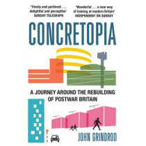 Concretopia: A Journey around the Rebuilding of Postwar Britain by John Grindrod, 9781908699893