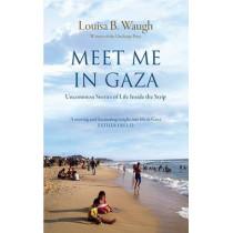 Meet Me in Gaza: Uncommon Stories of Life Inside the Strip by Louisa B. Waugh, 9781908906205