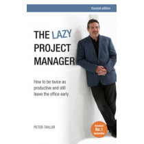 The Lazy Project Manager: How to be twice as productive and still leave the office early by Peter Taylor, 9781908984555