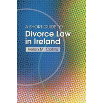The Short Guide to Divorce Law in Ireland: A Survival Handbook for the Family by Helen Collins, 9781909005938