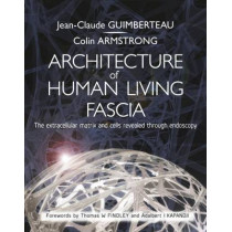Architecture of Human Living Fascia: The Extracellular Matrix and Cells Revealed Through Endoscopy by Jean Claude Guimberteau, 9781909141117
