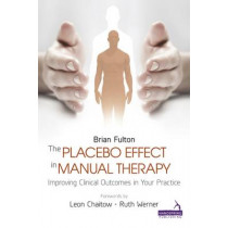 The Placebo Effect in Manual Therapy: Improving Clinical Outcomes in Your Practice by Brian Fulton, 9781909141292