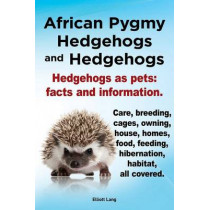 African Pygmy Hedgehogs and Hedgehogs. Hedgehogs as Pets: Facts and Information. Care, Breeding, Cages, Owning, House, Homes, Food, Feeding, Hibernation, Habitat All Covered. by Elliott Lang, 9781909151123
