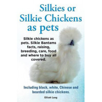 Silkies or Silkie Chickens as Pets. Silkie Bantams Facts, Raising, Breeding, Care, Food and Where to Buy All Covered. Including Black, White, Chinese and Bearded Silkie Chickens. by Lang Elliot, 9781909151550