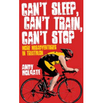 Can't Sleep, Can't Train, Can't Stop: More Misadventures in Triathlon by Andy Holgate, 9781909178335