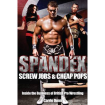 Spandex, Screw Jobs and Cheap Pops: Inside the Business of British Pro Wrestling by Carrie Dunn, 9781909178465