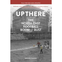 Up There: The North East, Football, Boom & Bust by Michael Walker, 9781909245341
