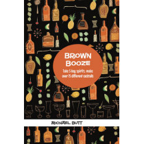 Brown Booze: Take Five Key Spirits, Make Over 75 Different Cocktails by Michael Butt, 9781909313156