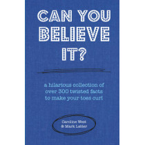 Can You Believe It?: A Hilarious Collection of Over 300 Twisted Facts to Make Your Toes Curl by Caroline West, 9781909313927