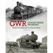 GWR Goods Train Working: From Development to Guard Duties: Volume One by Tony Atkins, 9781909328532