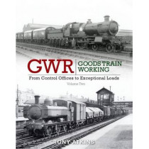 GWR Goods Train Working: Volume 2: From Control Offices to Eceptional Loads by Tony Atkins, 9781909328549