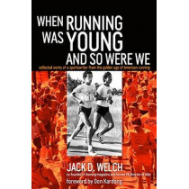 When Running Was Young and So Were We: Collected Works of a Sportswriter from the Golden Age of American Running by Jack Welch, 9781909457164