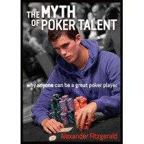 The Myth of Poker Talent: why anyone can be a great poker player by Alexander Fitzgerald, 9781909457539