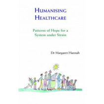 Humanising Healthcare: Patterns of Hope for a System Under Strain by Margaret Hannah, 9781909470446