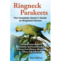 Ringneck Parakeets, The Complete Owner's Guide to Ringneck Parrots, Including Indian Ringneck Parakeets, their Care, Breeding, Training, Food, Lifespan, Mutations, Talking, Cages and Diet by Rose Sullivan, 9781909820135