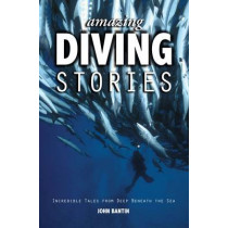 Amazing Diving Stories: Incredible Tales from Deep Beneath the Sea by John Bantin, 9781909911154