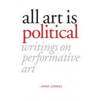 All Art Is Political: Writings on Performative Art by Sarah Lowndes, 9781910021422