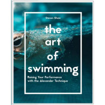 The Art of Swimming: Raising your performance with the Alexander Technique by Steven Shaw, 9781910231845