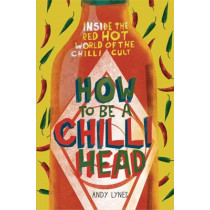 How to Be A Chilli Head: Inside the red-hot world of the chilli cult by Andy Lynes, 9781910232033