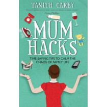 Mum Hacks: Time-Saving Tips to Calm the Chaos of Family Life by Tanith Carey, 9781910336229