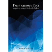 Faith Without Fear: Unresolved Issues in Modern Orthodoxy by Michael J. Harris, 9781910383049