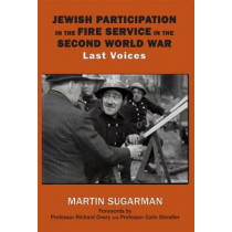 Jewish Participation in the Fire Service in the Second World War: Last Voices by Martin Sugarman, 9781910383070