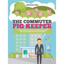 The Commuter Pig Keeper: A Comprehensive Guide to Keeping Pigs When Time is Your Most Precious Commodity by Michaela Giles, 9781910455531