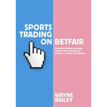 Sports Trading on Betfair: Profitable Betting Exchange Systems and Strategiesfor Trading on Betfair and Betdaq by Wayne Bailey, 9781910498316
