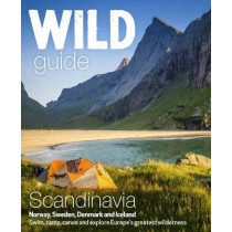 Wild Guide Scandinavia (Norway, Sweden, Iceland and Denmark): Swim, Camp, Canoe and Explore Europe's Greatest Wilderness: Volume 3 by Ben Love, 9781910636053