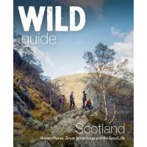 Wild Guide Scotland: Hidden Places, Great Adventures & the Good Life by Kimberley Grant, 9781910636121