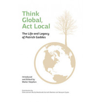 Think Global, Act Local: Life and Legacy of Patrick Geddes by Walter Stephen, 9781910745090
