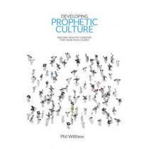 Developing Prophetic Culture: Building Healthy Churches That Hear Jesus Clearly by Phil Wilthew, 9781910786475