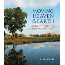 Moving Heaven and Earth: Capability Brown's Gift of Landscape by Steffie Shields, 9781910787151