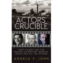 The Actors' Crucible: Port Talbot and the Making of Burton, Hopkins, Sheen and All the Others by Prof. Angela V. John, 9781910901687