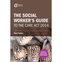The Social Worker's Guide to the Care Act 2014 by Pete Feldon, 9781911106685
