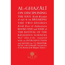 Al-Ghazali on Disciplining the Soul & on Breaking the Two Desires: Books XXII and XXIII of the Revival of the Religious Sciences by Abu Hamid Al-Ghazali, 9781911141358